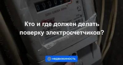 Кто должен проводить поверку счетчиков электроэнергии